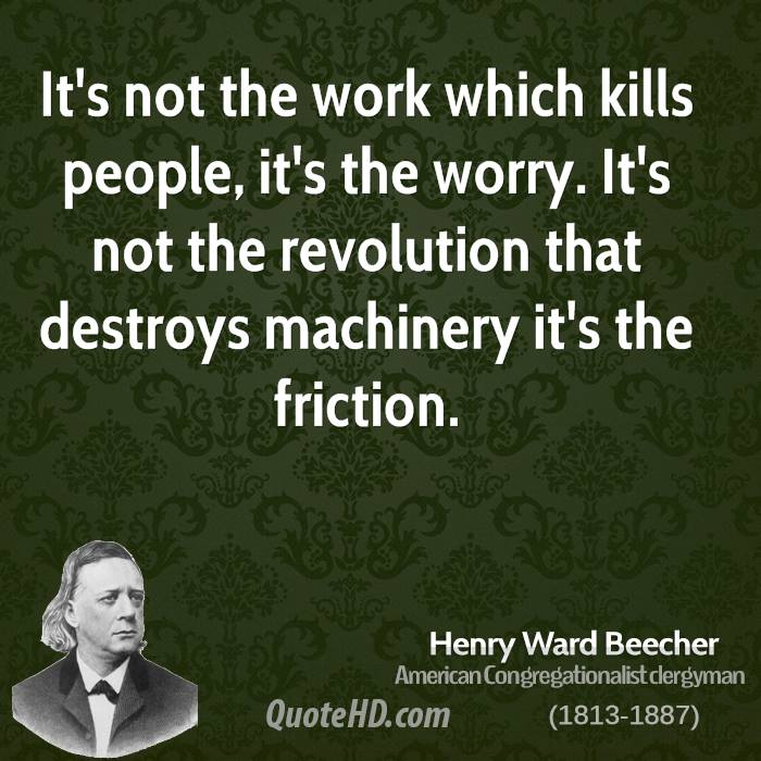 It's not the work which kills people, it's the worry. It's not the revolution that destroys machinery it's the friction.