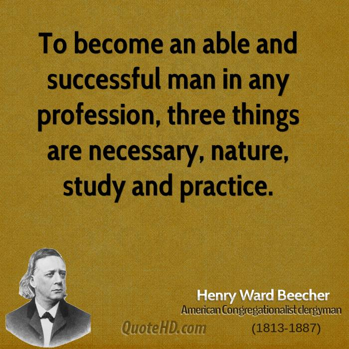 To become an able and successful man in any profession, three things are necessary, nature, study and practice.