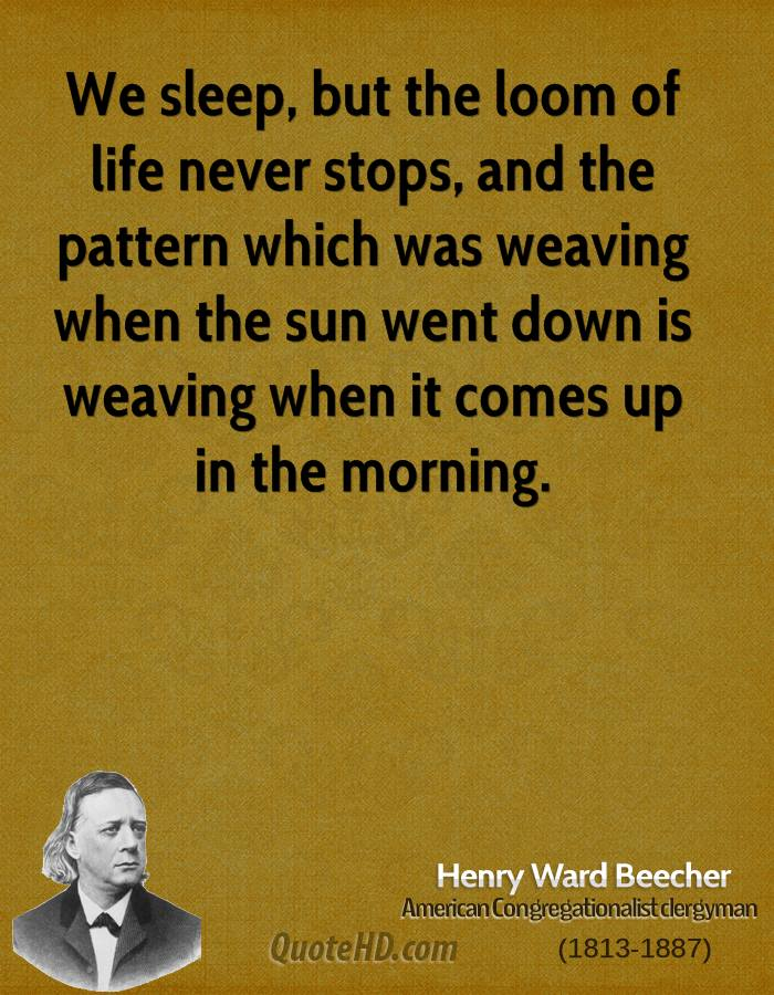 We sleep, but the loom of life never stops, and the pattern which was weaving when the sun went down is weaving when it comes up in the morning.
