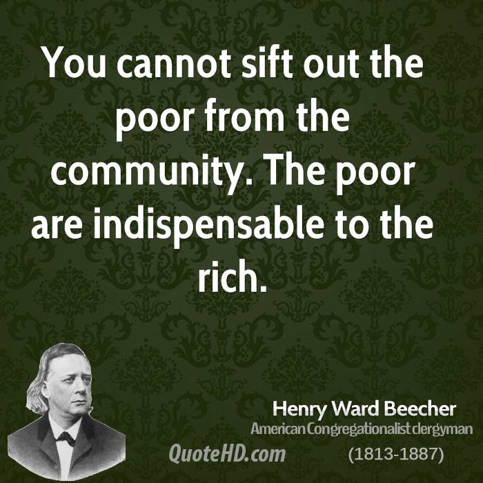 You cannot sift out the poor from the community. The poor are indispensable to the rich.