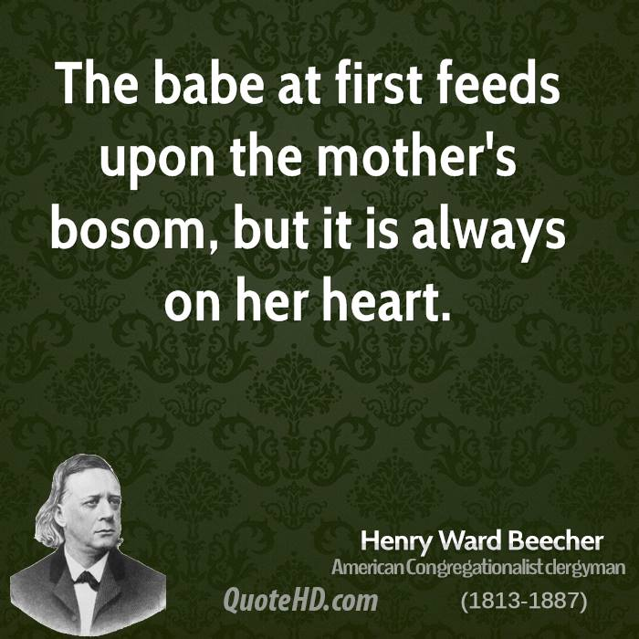 The babe at first feeds upon the mother's bosom, but it is always on her heart.