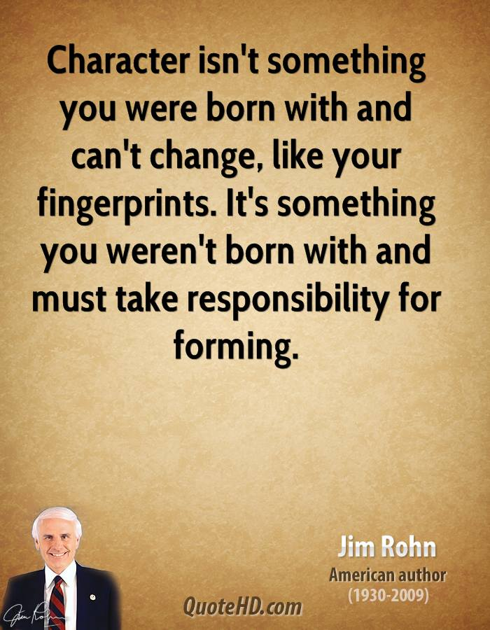 Character isn't something you were born with and can't change, like your fingerprints. It's something you weren't born with and must take responsibility for forming.