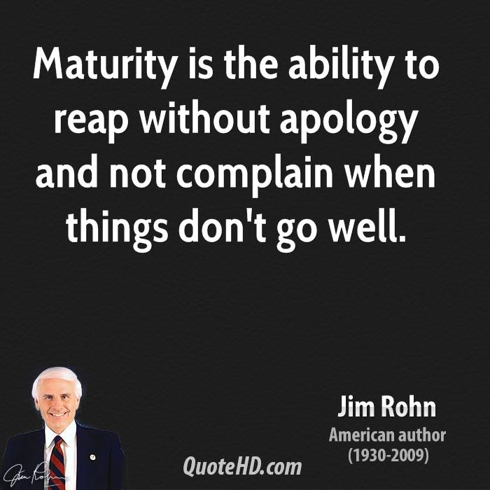 Maturity is the ability to reap without apology and not complain when things don't go well.