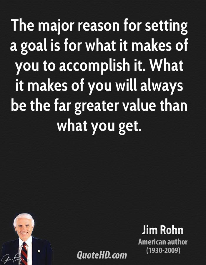 The major reason for setting a goal is for what it makes of you to accomplish it. What it makes of you will always be the far greater value than what you get.