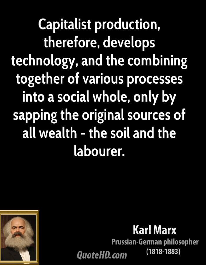 Capitalist production, therefore, develops technology, and the combining together of various processes into a social whole, only by sapping the original sources of all wealth - the soil and the labourer.