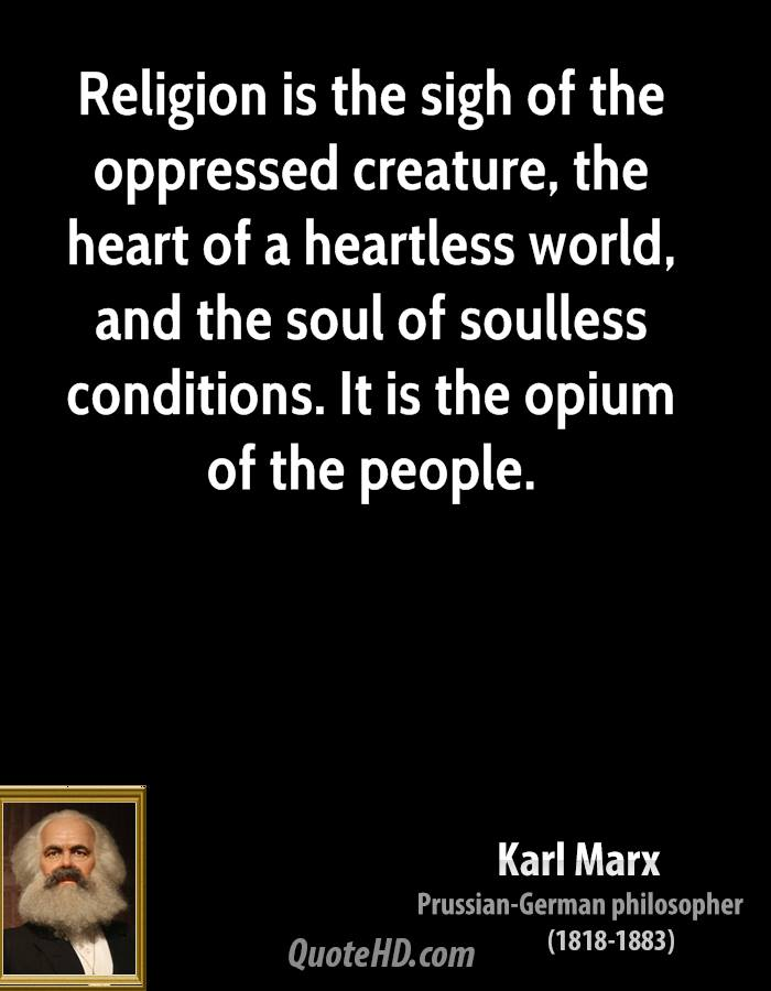Religion is the sigh of the oppressed creature, the heart of a heartless world, and the soul of soulless conditions. It is the opium of the people.