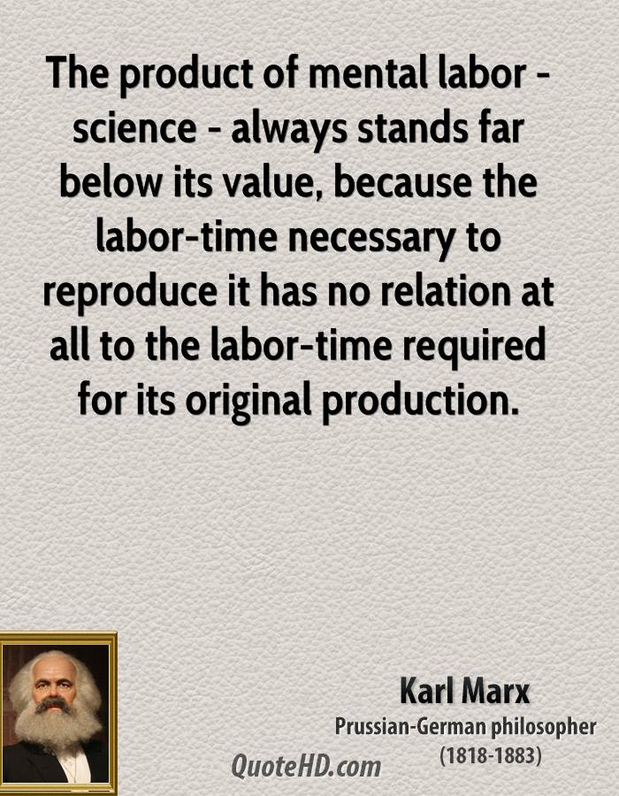 The product of mental labor - science - always stands far below its value, because the labor-time necessary to reproduce it has no relation at all to the labor-time required for its original production.