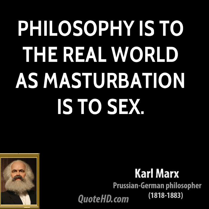 Philosophy is to the real world as masturbation is to sex.