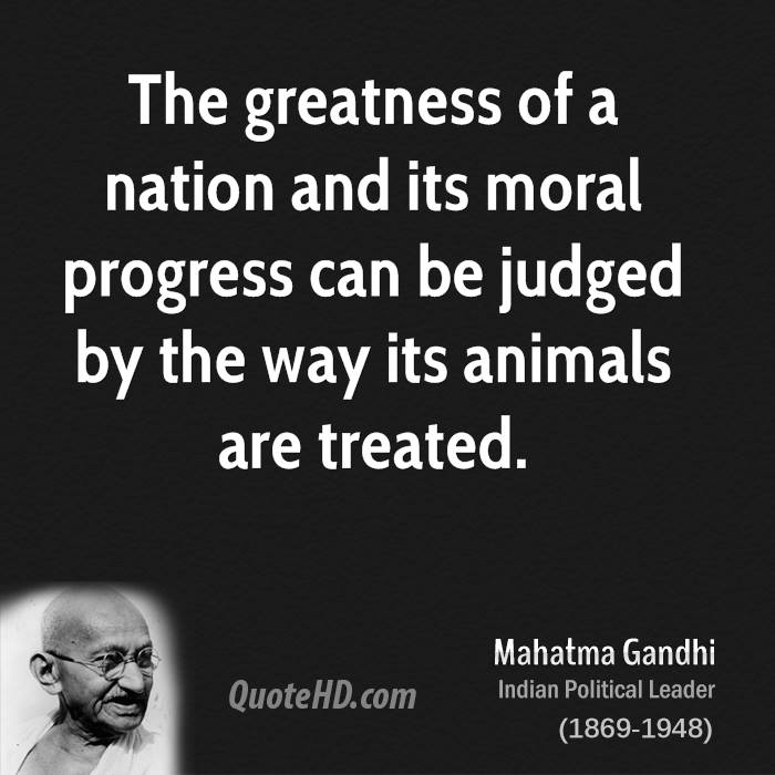 The greatness of a nation and its moral progress can be judged by the way its animals are treated.