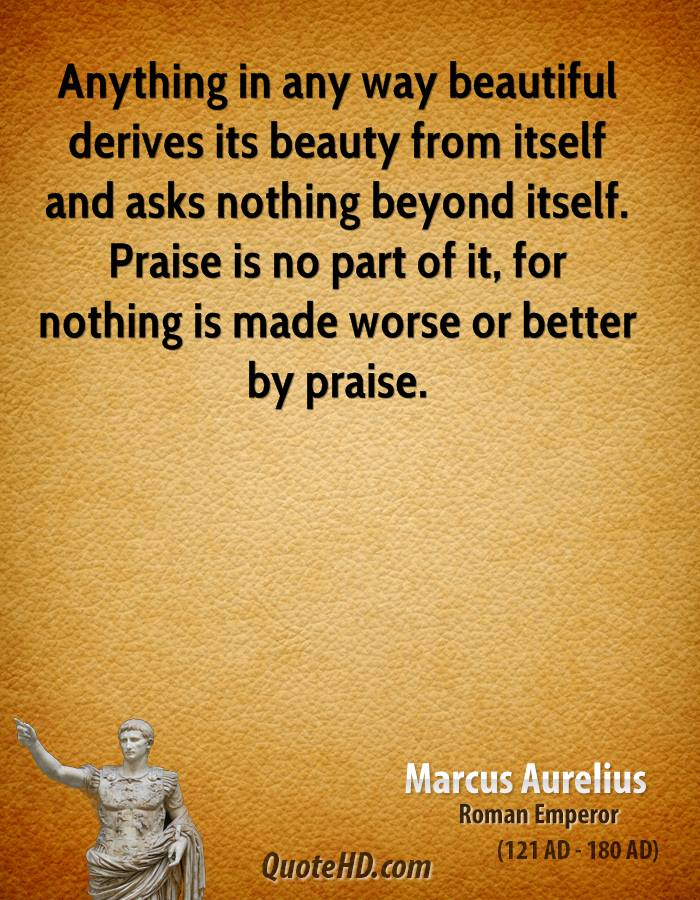 Anything in any way beautiful derives its beauty from itself and asks nothing beyond itself. Praise is no part of it, for nothing is made worse or better by praise.