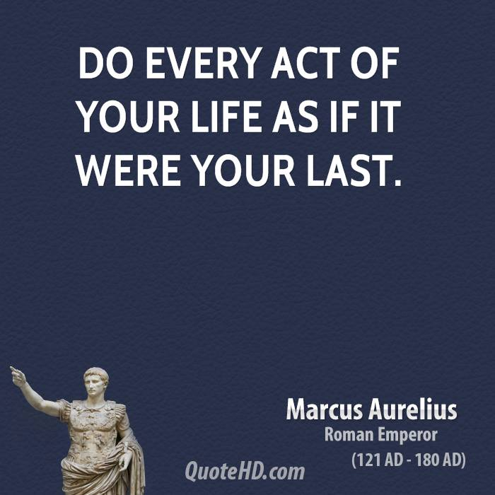 Do every act of your life as if it were your last.