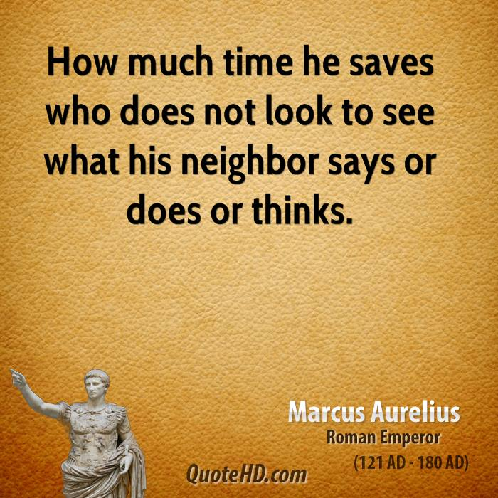 How much time he saves who does not look to see what his neighbor says or does or thinks.