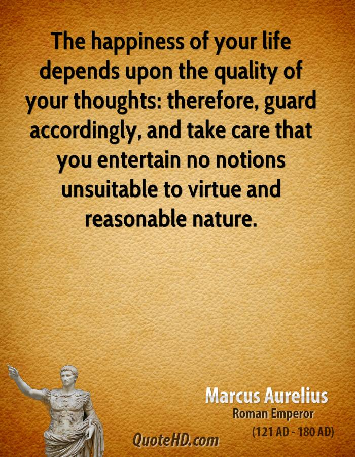 The happiness of your life depends upon the quality of your thoughts: therefore, guard accordingly, and take care that you entertain no notions unsuitable to virtue and reasonable nature.