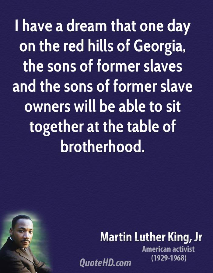 I have a dream that one day on the red hills of Georgia, the sons of former slaves and the sons of former slave owners will be able to sit together at the table of brotherhood.