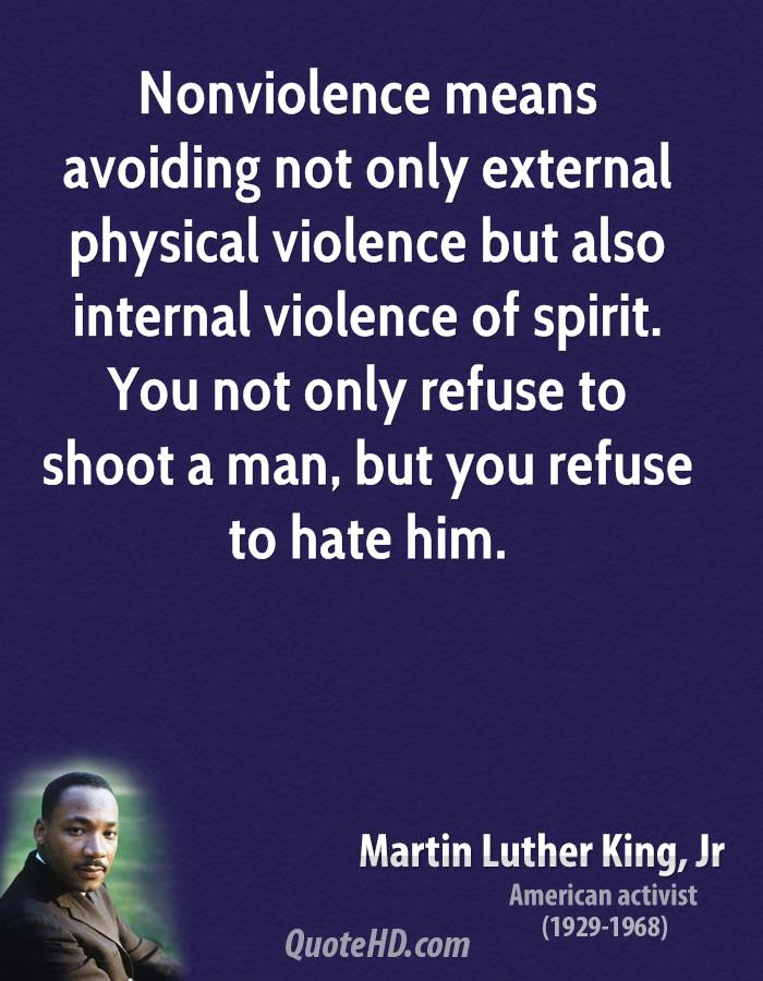 Nonviolence means avoiding not only external physical violence but also internal violence of spirit. You not only refuse to shoot a man, but you refuse to hate him.