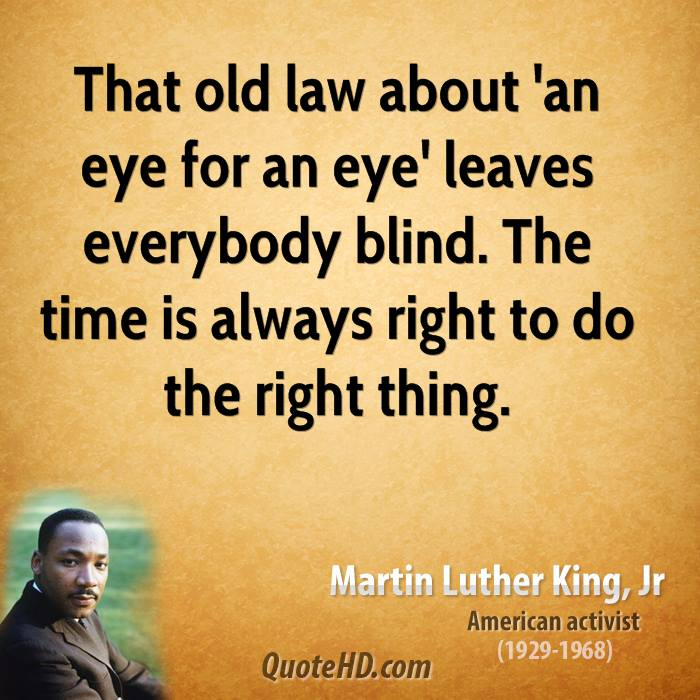 That old law about 'an eye for an eye' leaves everybody blind. The time is always right to do the right thing.