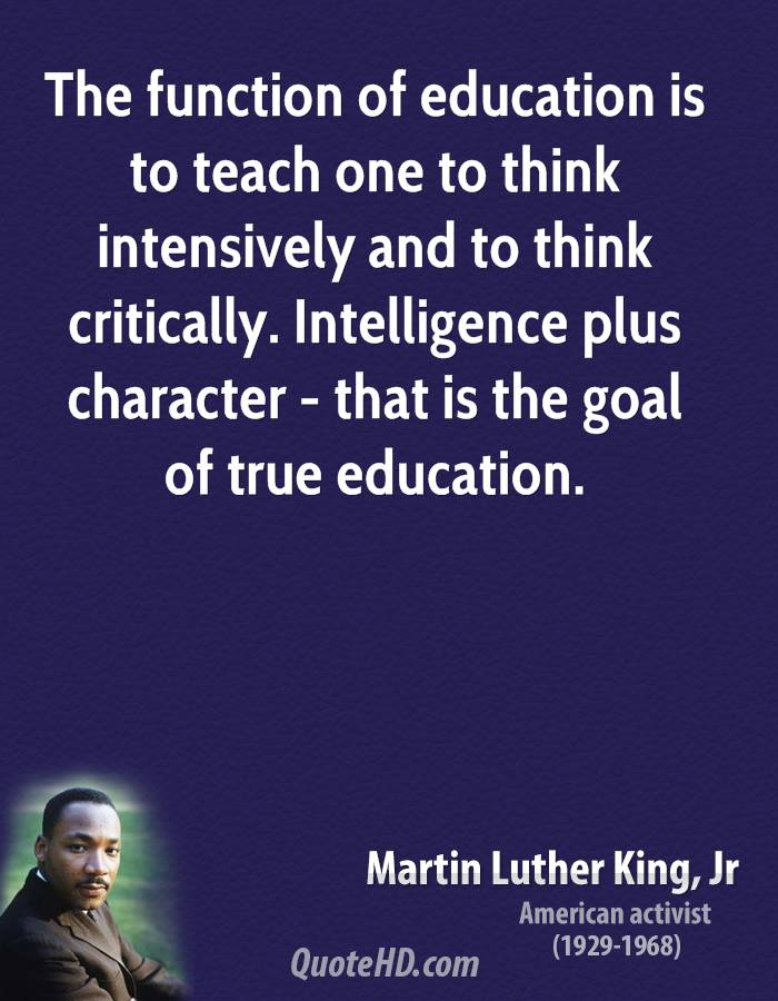 The function of education is to teach one to think intensively and to think critically. Intelligence plus character - that is the goal of true education.