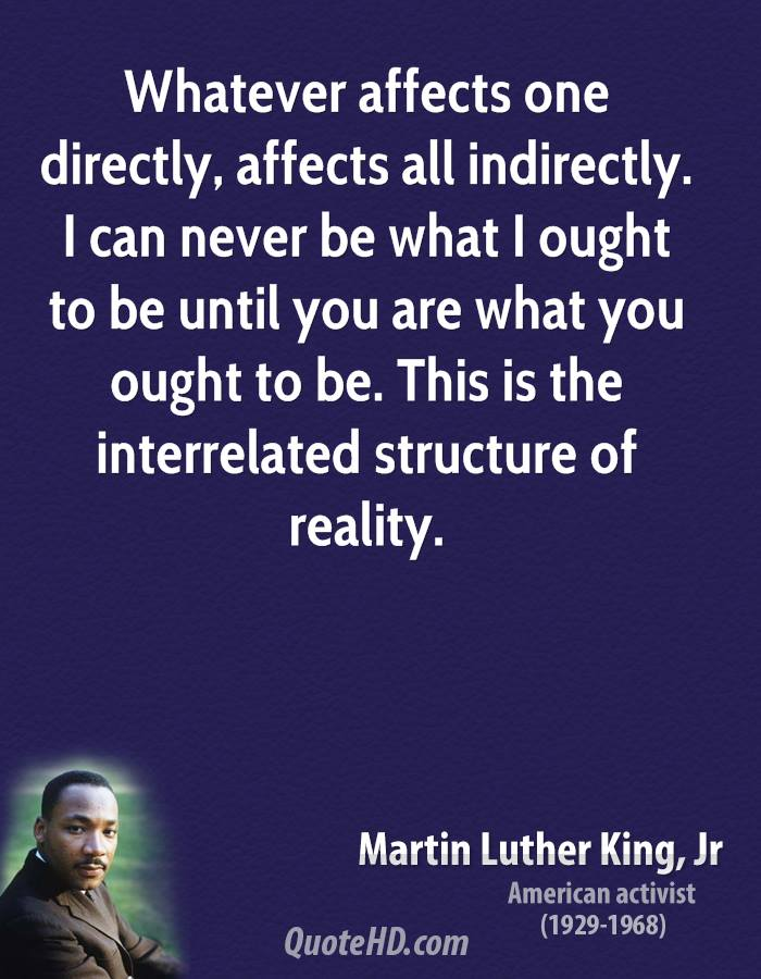 Whatever affects one directly, affects all indirectly. I can never be what I ought to be until you are what you ought to be. This is the interrelated structure of reality.