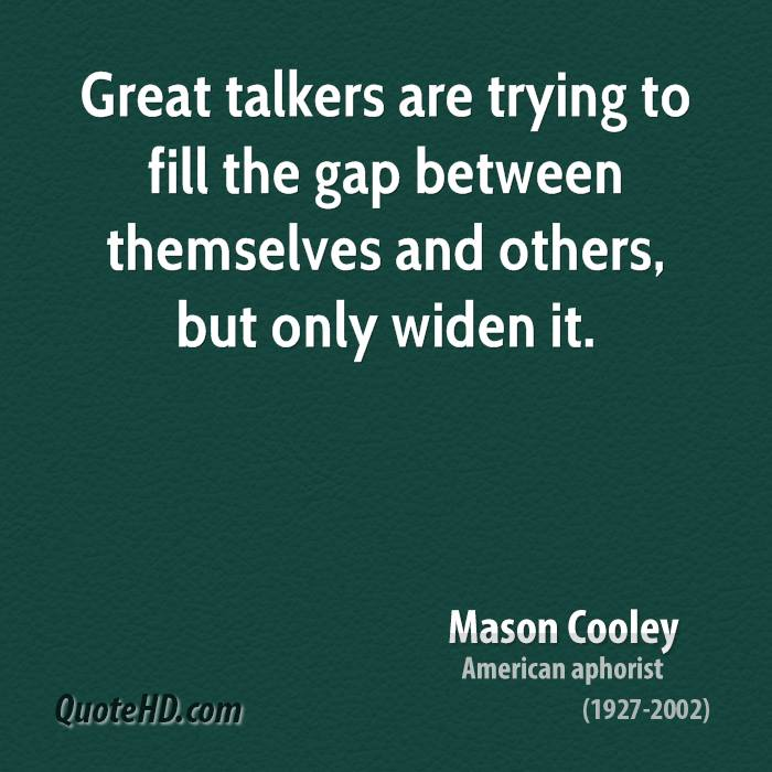 Great talkers are trying to fill the gap between themselves and others, but only widen it.