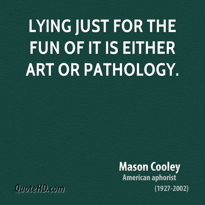 Lying just for the fun of it is either art or pathology.