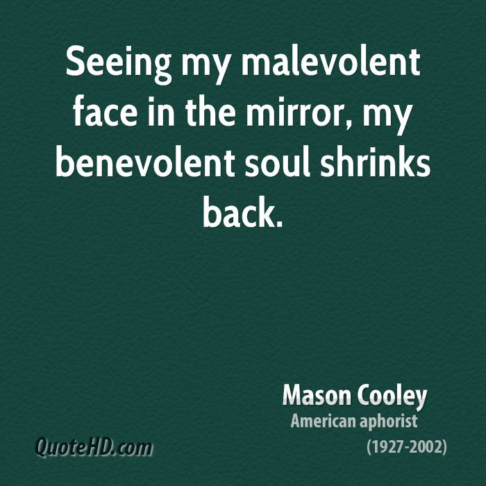 Seeing my malevolent face in the mirror, my benevolent soul shrinks back.