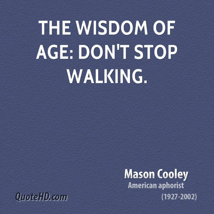 The wisdom of age: don't stop walking.