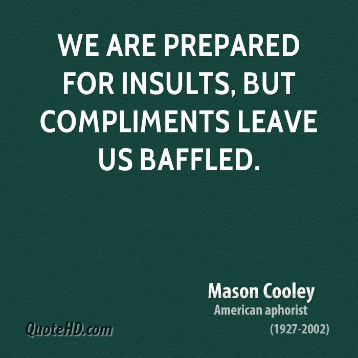 We are prepared for insults, but compliments leave us baffled.