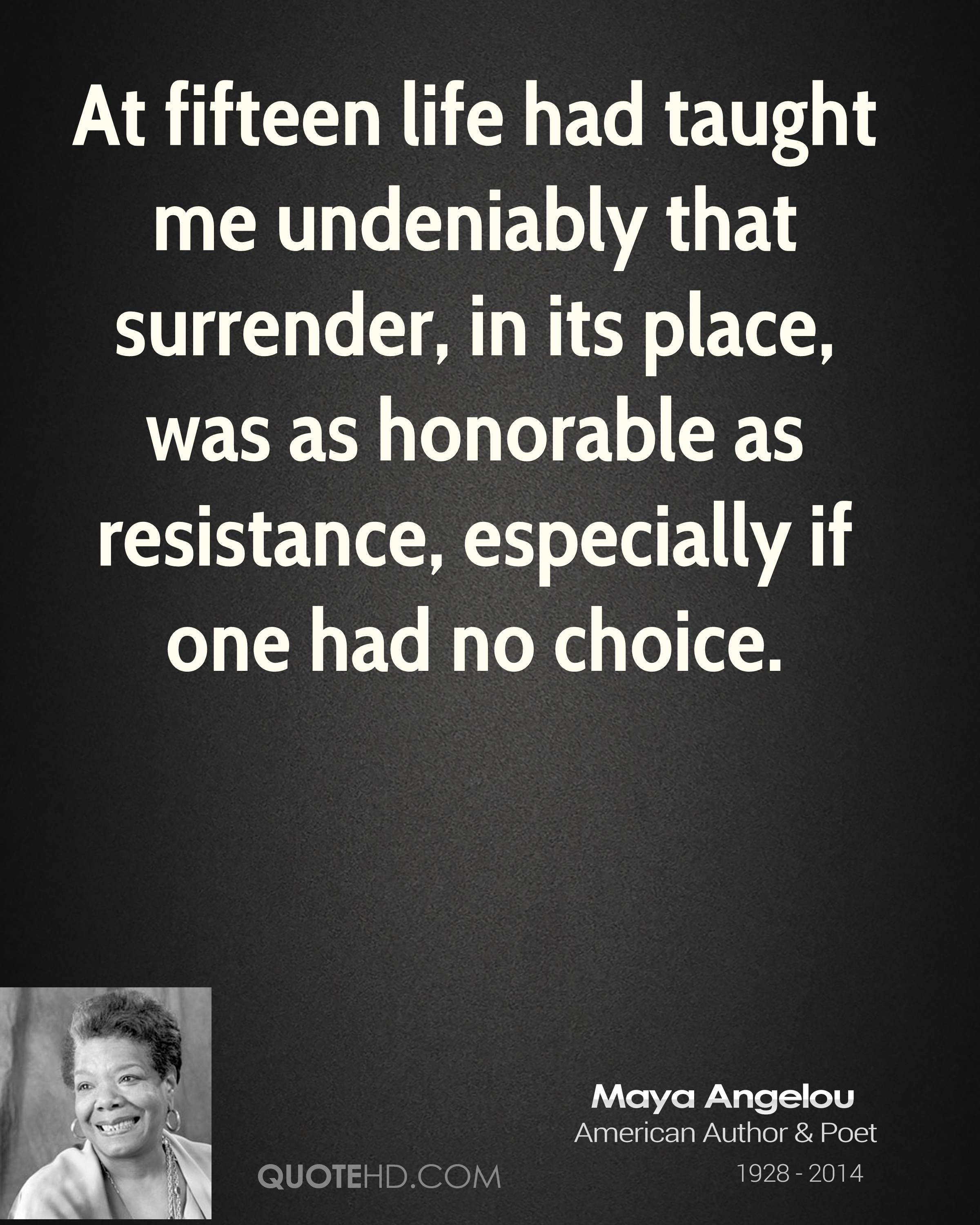 At fifteen life had taught me undeniably that surrender, in its place, was as honorable as resistance, especially if one had no choice.