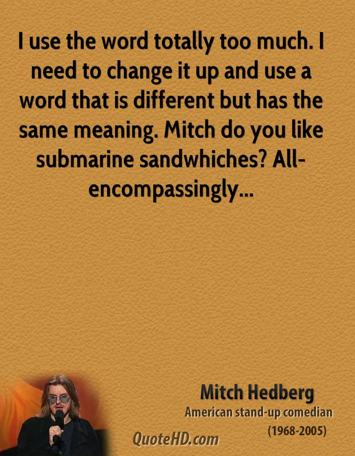 I use the word totally too much. I need to change it up and use a word that is different but has the same meaning. Mitch do you like submarine sandwhiches? All-encompassingly...