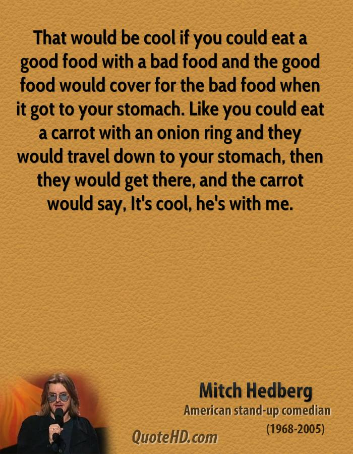 That would be cool if you could eat a good food with a bad food and the good food would cover for the bad food when it got to your stomach. Like you could eat a carrot with an onion ring and they would travel down to your stomach, then they would get there, and the carrot would say, It's cool, he's with me.