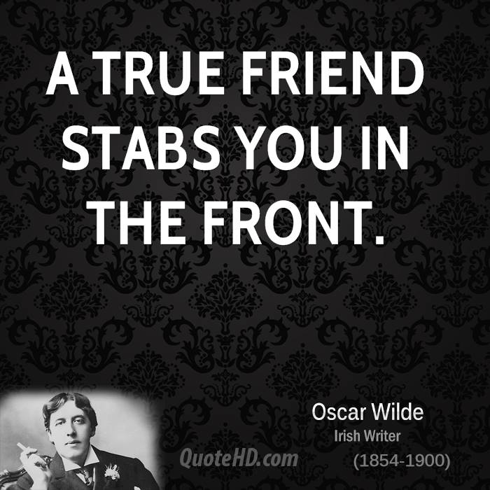 A true friend stabs you in the front.