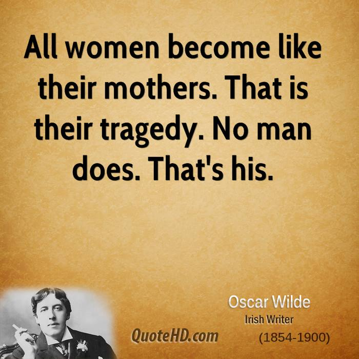 All women become like their mothers. That is their tragedy. No man does. That's his.