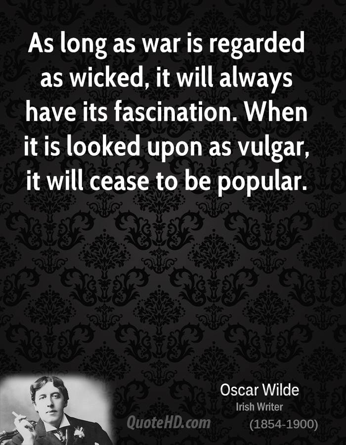 As long as war is regarded as wicked, it will always have its fascination. When it is looked upon as vulgar, it will cease to be popular.