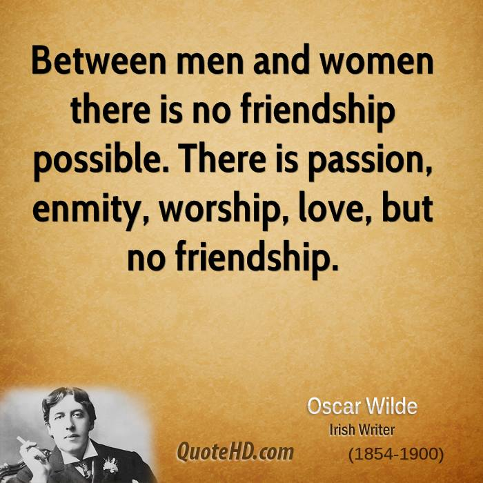 Between men and women there is no friendship possible. There is passion, enmity, worship, love, but no friendship.