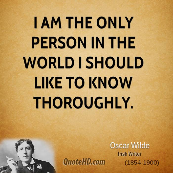 I am the only person in the world I should like to know thoroughly.