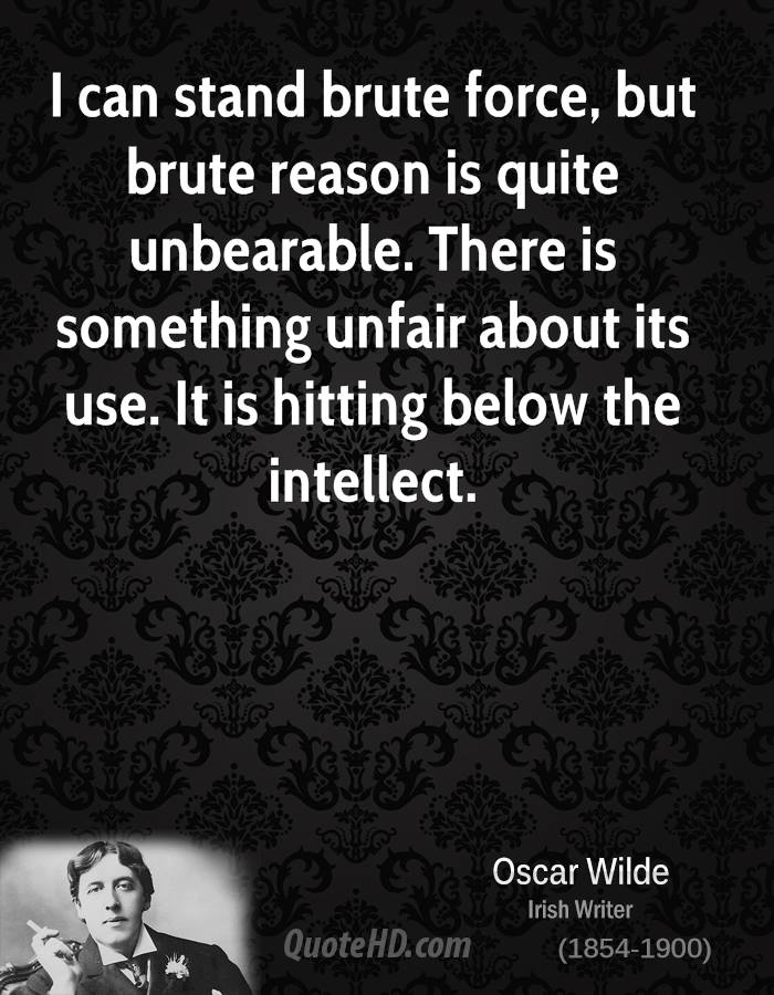 I can stand brute force, but brute reason is quite unbearable. There is something unfair about its use. It is hitting below the intellect.
