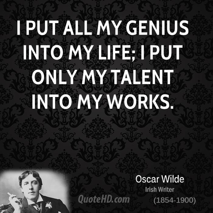 I put all my genius into my life; I put only my talent into my works.