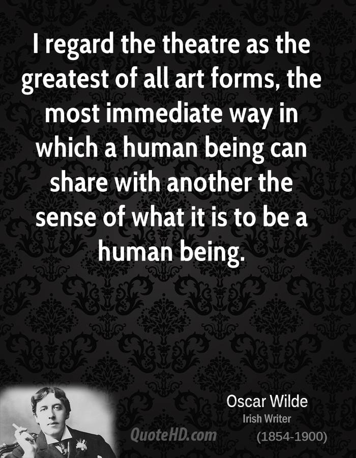 I regard the theatre as the greatest of all art forms, the most immediate way in which a human being can share with another the sense of what it is to be a human being.