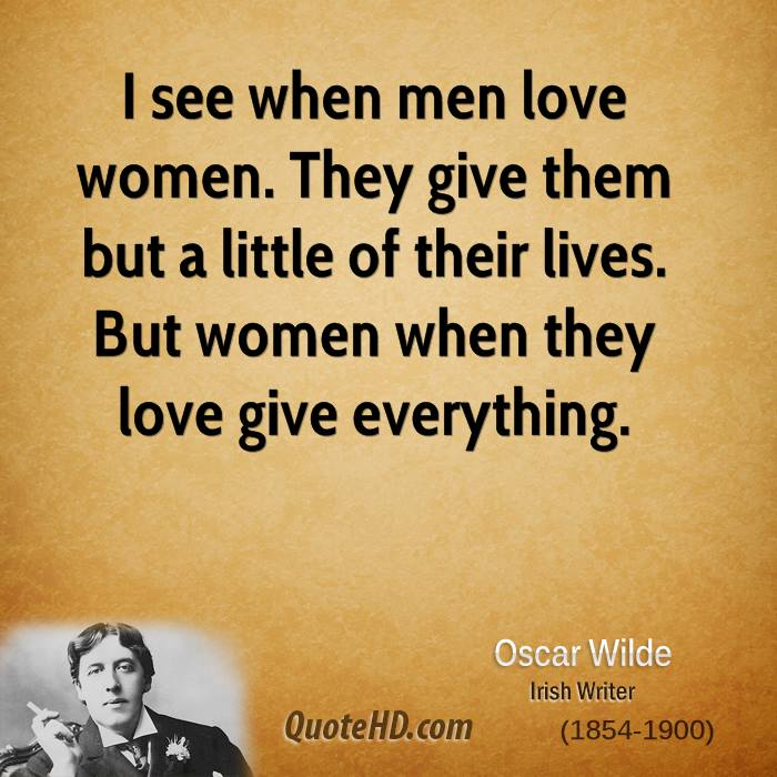 I see when men love women. They give them but a little of their lives. But women when they love give everything.