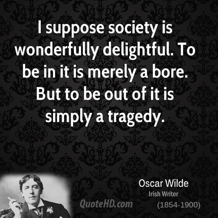 I suppose society is wonderfully delightful. To be in it is merely a bore. But to be out of it is simply a tragedy.