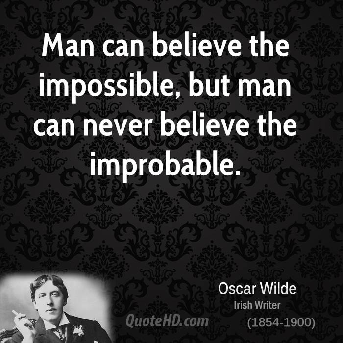 Man can believe the impossible, but man can never believe the improbable.