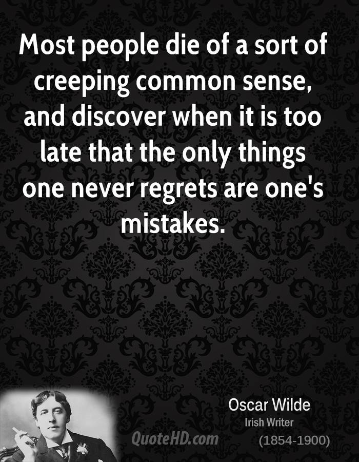 Most people die of a sort of creeping common sense, and discover when it is too late that the only things one never regrets are one's mistakes.