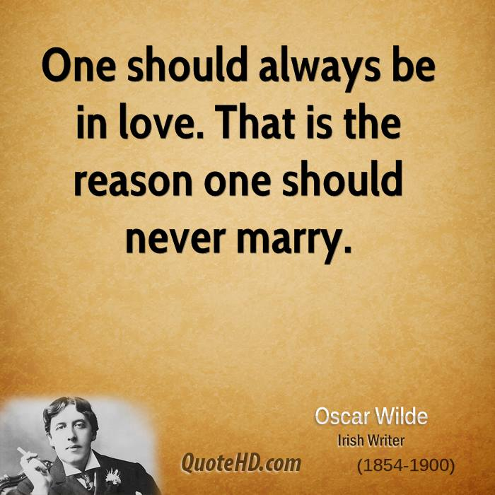 One should always be in love. That is the reason one should never marry.