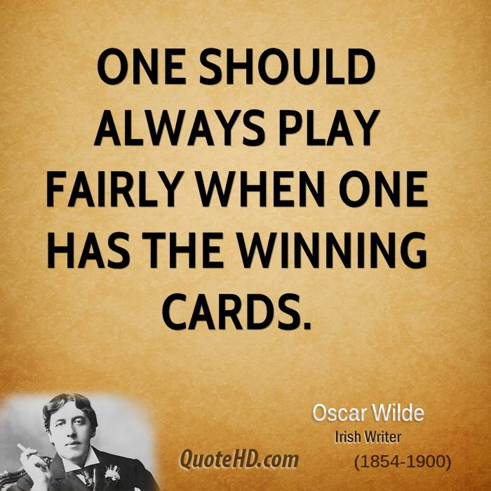 One should always play fairly when one has the winning cards.