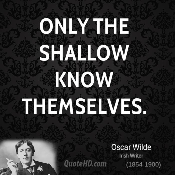 only the shallow know themselves essay (also, welcome to the escapist, op) on topic i honestly believe that the shallow only know themselves because there is so little to contemplate.