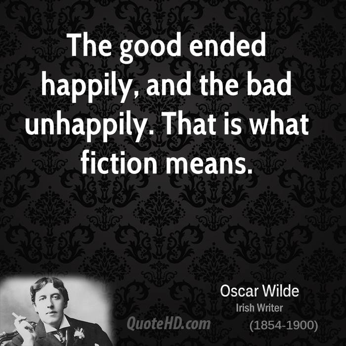 The good ended happily, and the bad unhappily. That is what fiction means.