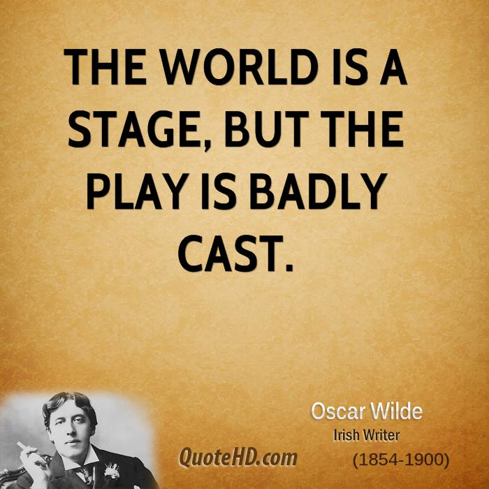 The world is a stage, but the play is badly cast.