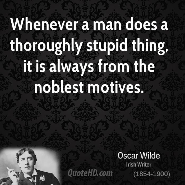 Whenever a man does a thoroughly stupid thing, it is always from the noblest motives.