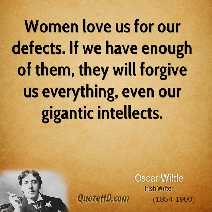 Women love us for our defects. If we have enough of them, they will forgive us everything, even our gigantic intellects.