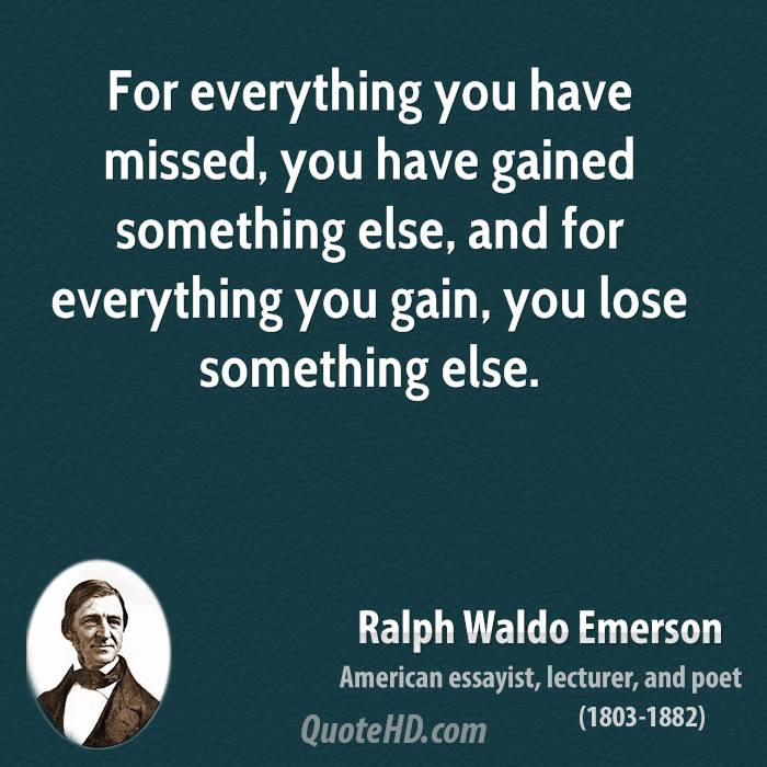 For everything you have missed, you have gained something else, and for everything you gain, you lose something else.
